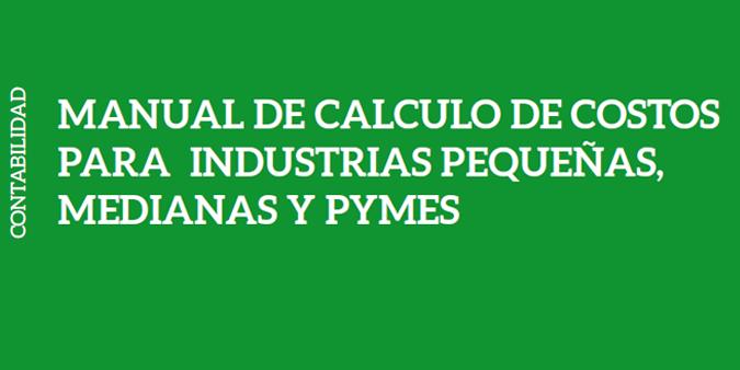 MANUAL DE CALCULO DE COSTOS PARA INDUSTRIAS PEQUEÑAS, MEDIANAS Y PYMES